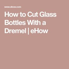 How to Cut Glass Bottles With a Dremel | eHow