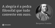 A alegria é a pedra filosofal que tudo converte em ouro. — Benjamin Franklin