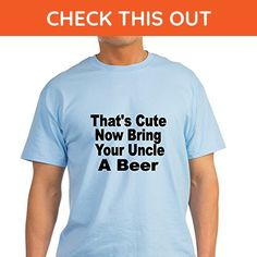 CafePress - Thats Cute. Now Bring Your Uncle A Beer T-Shirt - 100% Cotton T-Shirt - Food and drink shirts (*Amazon Partner-Link)