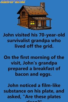 John visited his survivalist grandpa who lived off the grid. On the first morning of the visit, John's grandpa prepared a breakfast of bacon and eggs. John noticed a film-like substance on his plate. Funny Long Jokes, Clean Funny Jokes, Funny School Jokes, Funny Stuff, Funny Work, Funny Things, Stupid Stuff, Stupid Funny, Funny Kids