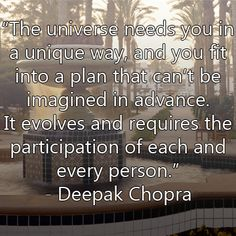 """The universe needs you in a unique way, and you fit into a plan that can't be imagined in advance. It evolves and requires the participation of each and every person."" ~Deepak Chopra"