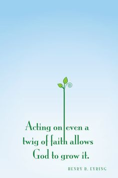 """Acting on even a twig of faith allows God to grow it.""   -- Henry B Eyring, April 2012 General Conference"