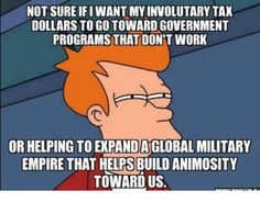 Not sure if I want my involuntary tax dollars to go toward Government programs that DON'T WORK or helping to expand a global military empire that helps build animosity towards us. #RightLeftparadigm #Voluntaryism #Liberty #Freedom #taxes