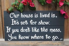 "Custom ""Our house is lived in, it's not for show. If you don't like the mess, you know where to go"", handpainted decorative sign Pallet Crafts, Wood Crafts, Diy And Crafts, Cute Signs, Diy Signs, Funny Signs, Wood Projects, Craft Projects, Projects To Try"