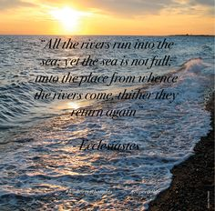 """All the rivers run into the sea; yet the sea is not full; unto the place from whence the rivers come, thither they return again"""