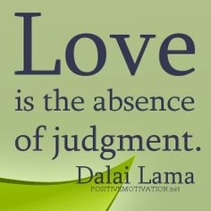 LOVE is the absence of judgement. ~Dalai Lama