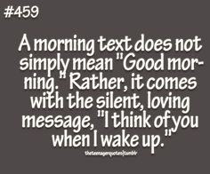 "A morning text does not simply mean ""Good morning."" Rather, it comes with the silent, loving message, ""I think of you when I wake up.""  follow teenager quotes"