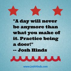 """A day will never be anymore than what you make of it. Practice being a doer!"" -- Josh Hinds"