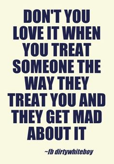 Then they play the victim and act like your the horrible person ... Really. Whatever ...