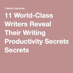 11 World-Class Writers Reveal Their Writing Productivity Secrets