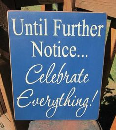 Wood Sign Until Further Notice...Celebrate Everything by bedlamcountrycrafts for $25.00 #zibbet