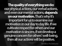 The quality of everything we do: our physical actions, our verbal actions, and even our mental actions, depends on our motivation. That's why it'simportant for us to examine ourmotivation in our day to day life. If we cultivate respect for others and ourmotivation is sincere, if we develop a genuine concern for others' well-being, then all our actions will be positive.