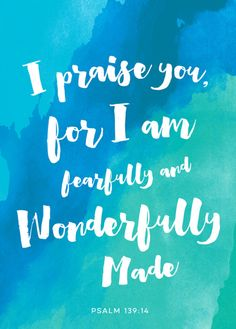 I praise you, for I am fearfully and wonderfully made.Wonderful are your works;my soul knows it very well.(Psalm 139:14 ESV)