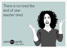 There is no tired like end of year teacher tired!