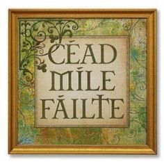 "Cead Mile Failte ~ ""A hundred thousand welcomes"" ... ( In Irish - pronounced kay-d mile Fawlcha )."