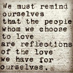 We must remind ourselves that the people whom we choose to love are reflections of the love we have for ourselves.
