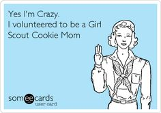 Yes, I volunteered to be a Girl Scout Cookie Mom (2010, 2011, 2012, 2013.. And Service Unit Cookie Manager .)!