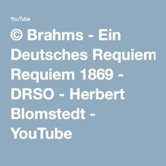 © Brahms - Ein Deutsches Requiem 1869 - DRSO - Herbert Blomstedt - YouTube