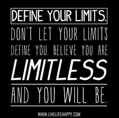 Define your limits. Don't let your limits define you. Believe you are limitless, and you will be