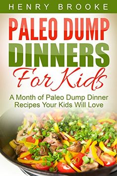 Dump Dinners: Paleo Dump Dinners For Kids - A Month of Paleo Dump Dinner Recipes Your Kids Will Love by Henry Brooke http://www.amazon.com/dp/B013ANYRBQ/ref=cm_sw_r_pi_dp_15Uuwb1M97YVW