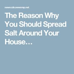 The Reason Why You Should Spread Salt Around Your House…