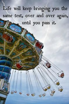 Life will keep bringing you the same test, over and over again, until you pass it.