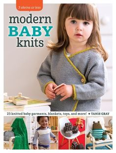 3 Skeins or Less: Modern Baby Knits: 23 Knitted Baby Garments, Blankets, Toys and More!  By Tanis Gray   Knit the cutest baby knits with just 1, 2, or 3 skeins of yarn! 3 Skeins or Less: Modern Baby Knits