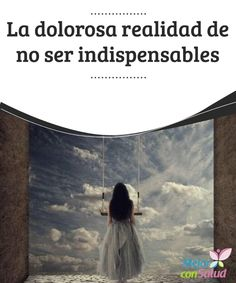 La dolorosa realidad de no ser indispensables  Una de las realidades más dolorosas de las personas es descubrir que no somos indispensables.