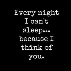 every night i can't sleep because i think of you