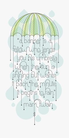 """""""A Banker is a fellow who lends you his umbrella when the sun is shinning, and wants it back the minute it begins to rain."""" - Mark Twain"""