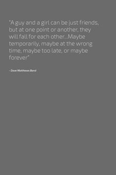 """""""A guy and a girl can be just friends, but at one point or another, they will fall for each other...Maybe temporarily, maybe at the wrong time, maybe too late, or maybe forever"""" - Dave Matthews Band"""