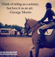 "George Morris wisdom - ""Think of riding as a science, but love it as an art."""