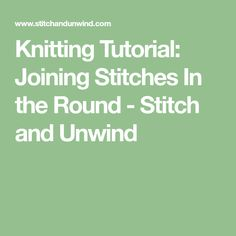 Knitting Tutorial: Joining Stitches In the Round - Stitch and Unwind