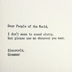 Dear People of the World, I don't mean to sound slutty, but please use me whenever you want. Sincerely, Grammar #grammar #quotes
