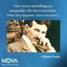 """Tesla:  """"Our #virtues and #failings are inseparable, like force and matter. When they separate, man is no more.""""  ---Nikola Tesla."""