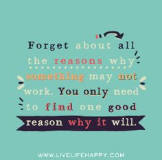 Forget about all the reasons why something may not work. You only need to find one good reason why it will. by deeplifequotes, via Flickr