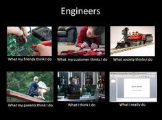 Engineers Meme: What I Actually Do. My  husband says this is true!