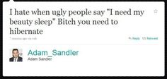 """I hate when ugly people say """"I need my beauty sleep."""" Bitch you need to hibernate.  or... just die"""