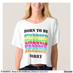 T-SHIRTS/  Born to be stubborn, Sorry Shirt