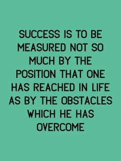 Success is to be measured not so much by the position that one has reached in life as by the obstacles which he has overcome. -Booker T. Washington