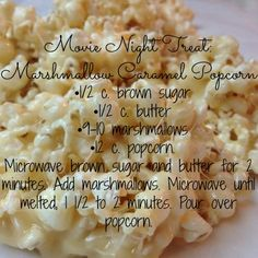 Movie Night Treat: Marshmallow Caramel Popcorn •1/2 c. brown sugar •1/2 c. butter  •9-10 marshmallows •12 c. popcorn. Microwave brown sugar and butter for 2 minutes. Add marshmallows. Microwave until melted, 1 1/2 to 2 minutes. Pour over popcorn.