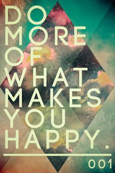 Do more of what makes you happy.   by Sam Dedel