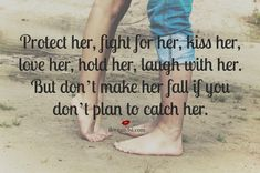 Protect her, fight for her, kiss her, love her, hold her, laugh with her. But don't make her fall if you don't plan to catch her. - Relationships quotes