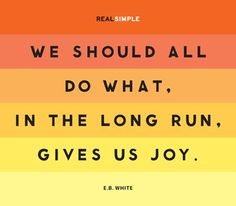"""We should all do what, in the long run, gives us joy."" E.B. White"