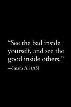Hazrat Ali Quotes: See the bad inside yourself, and see the good insi. Hazrat Ali Sayings, Imam Ali Quotes, Muslim Quotes, Religious Quotes, Hadith Quotes, Prophet Muhammad Quotes, Beautiful Islamic Quotes, Islamic Inspirational Quotes, Motivational Quotes