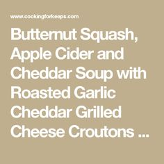 Butternut Squash, Apple Cider and Cheddar Soup with Roasted Garlic Cheddar Grilled Cheese Croutons - Cooking for Keeps