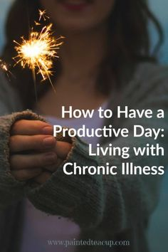 How to have a productive day when living with chronic illness and chronic pain. Easy steps to make your daily tasks easier to manage. www.paintedteacup.com