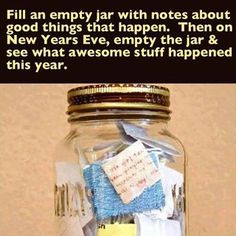 Fill an empty jar with notes about good things that happen throughout the year. Then on New Year's Eve, empty the jar and remember what awesome stuff happened this year.