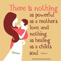"""There is nothing as powerful as a mother's love, and nothing as healing as a child's soul."" A mother's love is everything to a child."