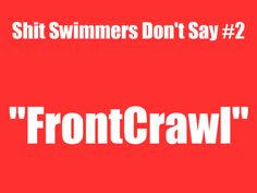 AHHHHHHHH!!!!!!!!!!! NO NO NO!!! JUST NO!! F-R-E-E-S-T-Y-L-E not front crawl! if you call it the front call you should not be talking about swimming!!